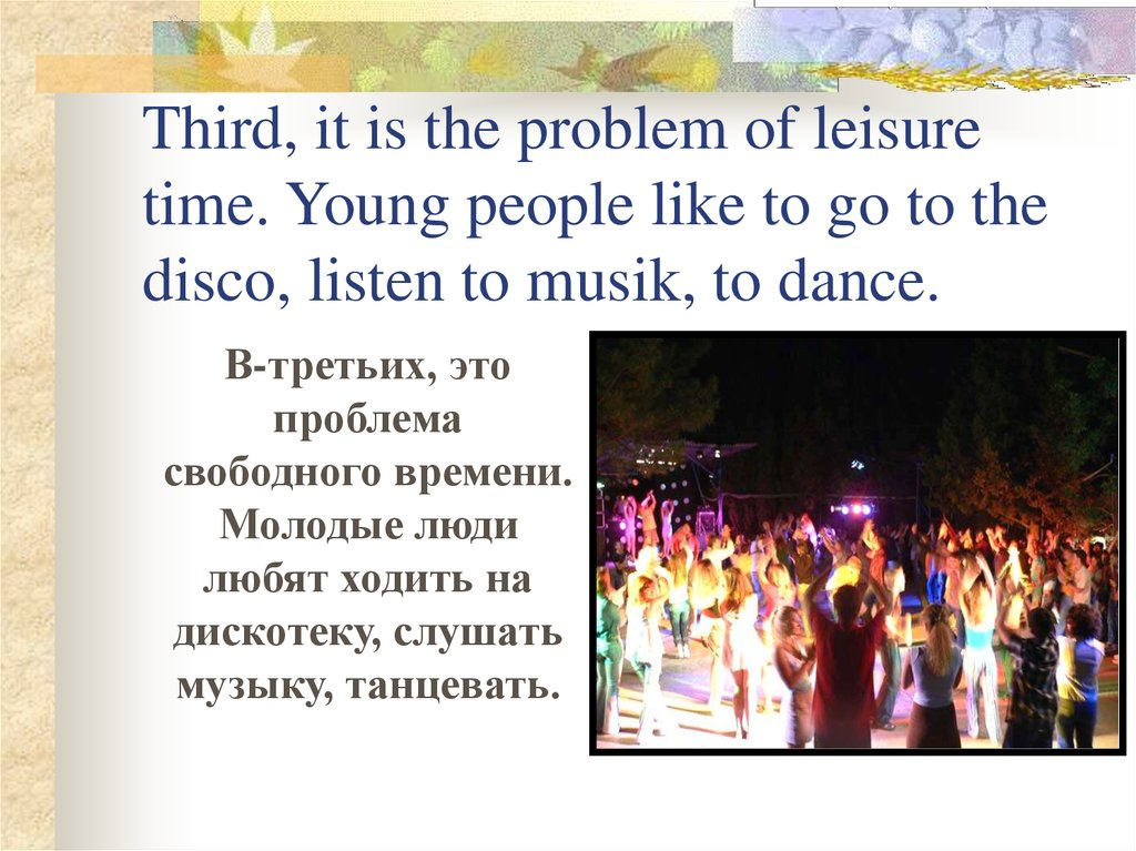 Third, it is the problem of leisure time. Young people like to go to the disco, listen to musik, to dance.