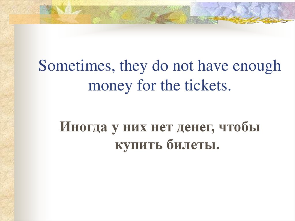 Sometimes, they do not have enough money for the tickets.