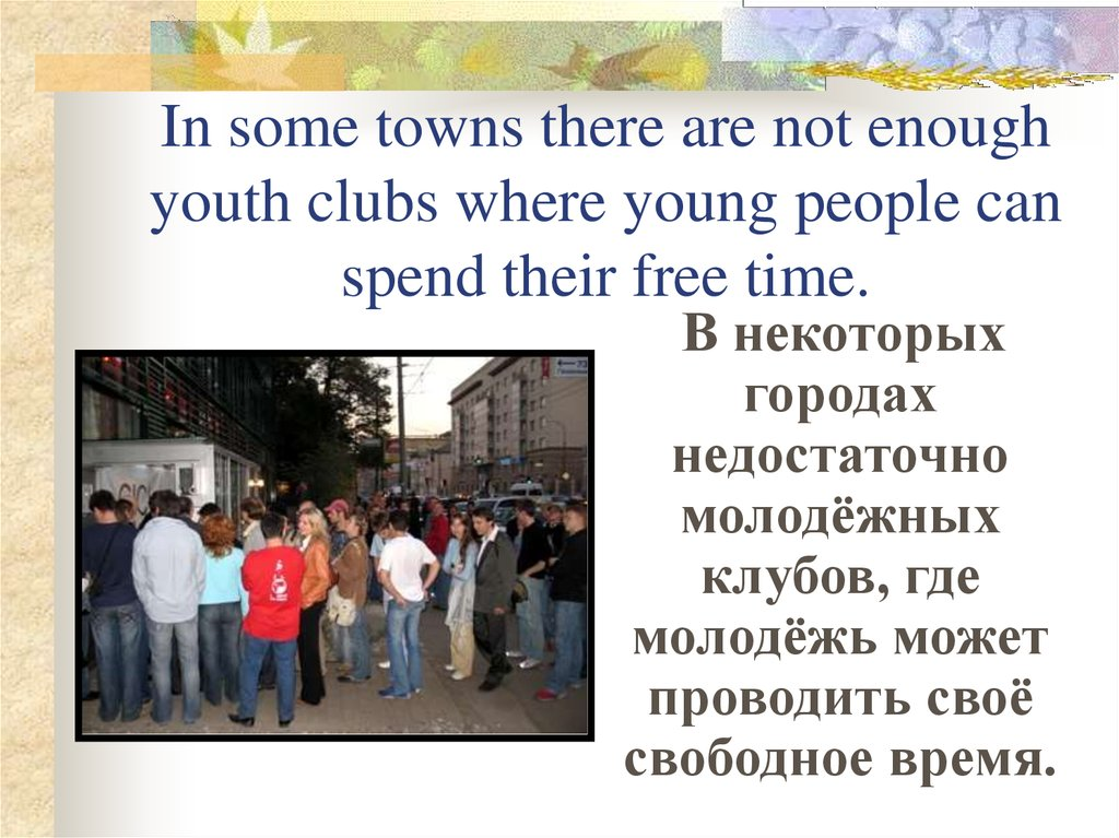 In some towns there are not enough youth clubs where young people can spend their free time.