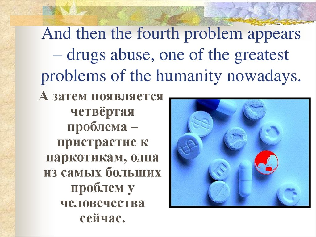 And then the fourth problem appears – drugs abuse, one of the greatest problems of the humanity nowadays.
