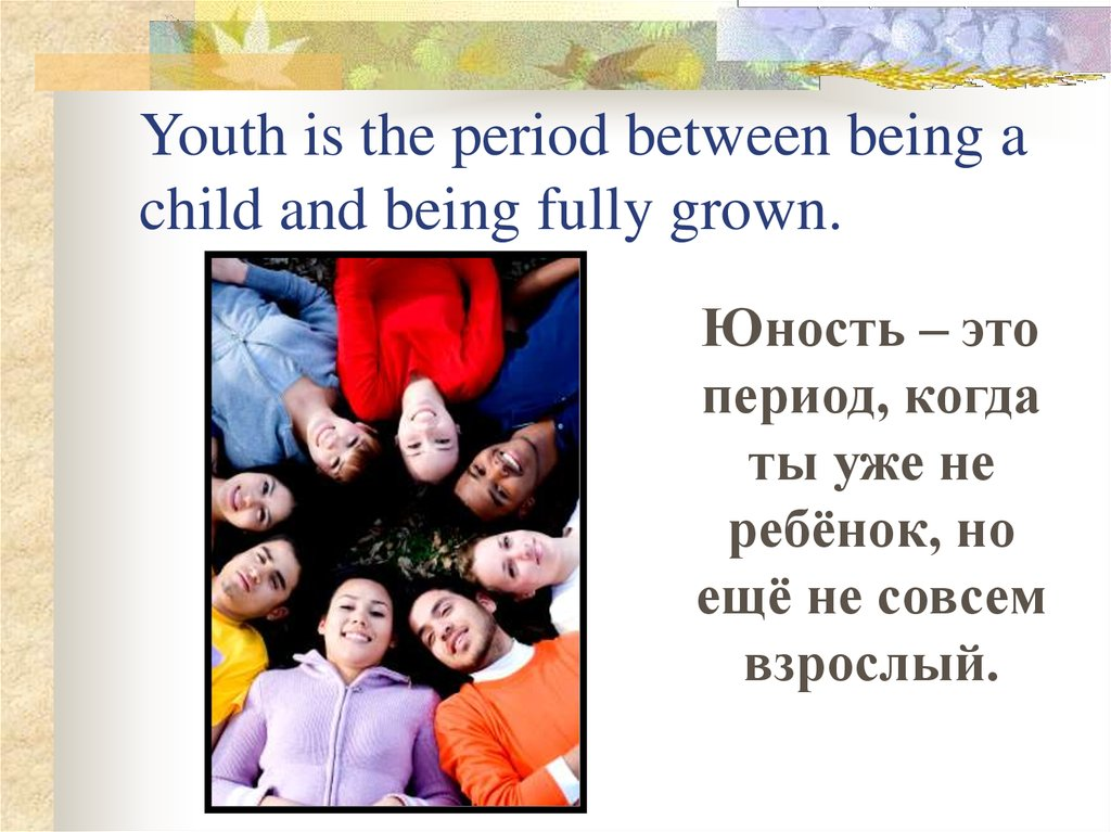 Youth is the period between being a child and being fully grown.