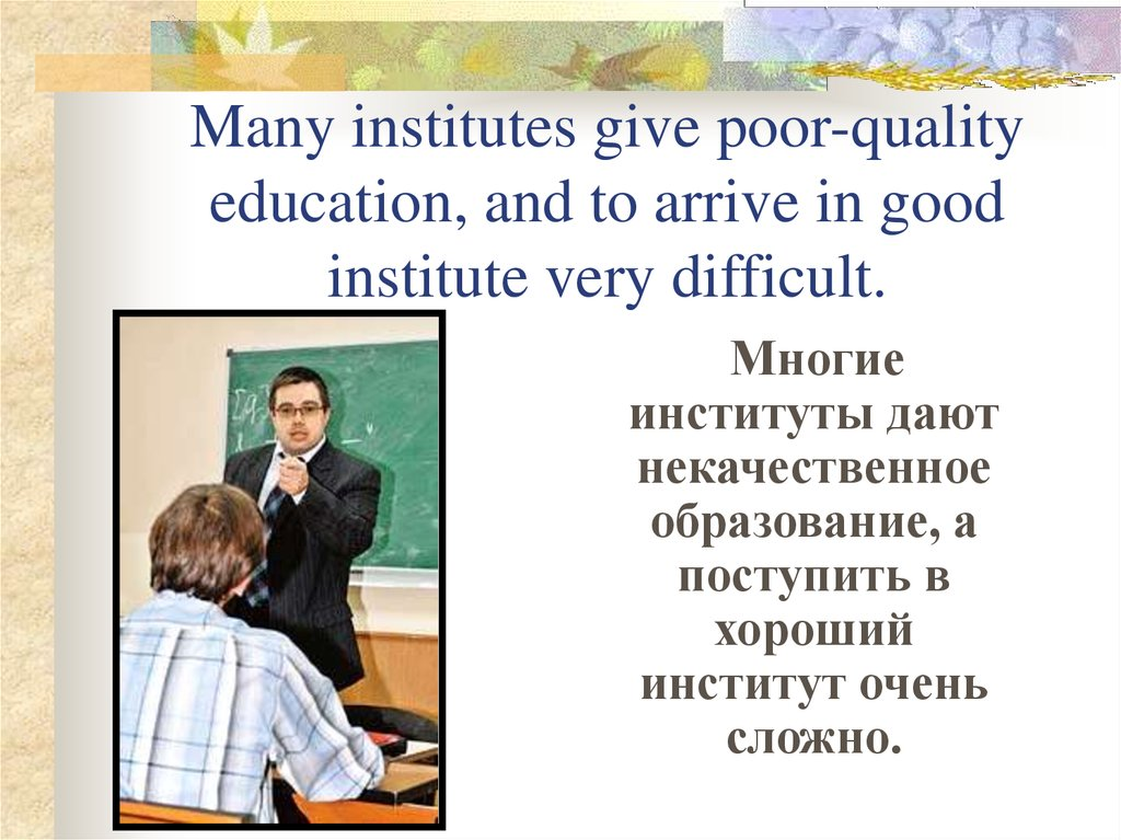 Many institutes give poor-quality education, and to arrive in good institute very difficult.