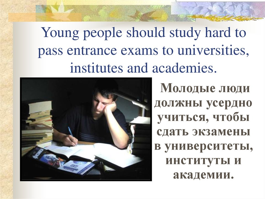 Young people should study hard to pass entrance exams to universities, institutes and academies.