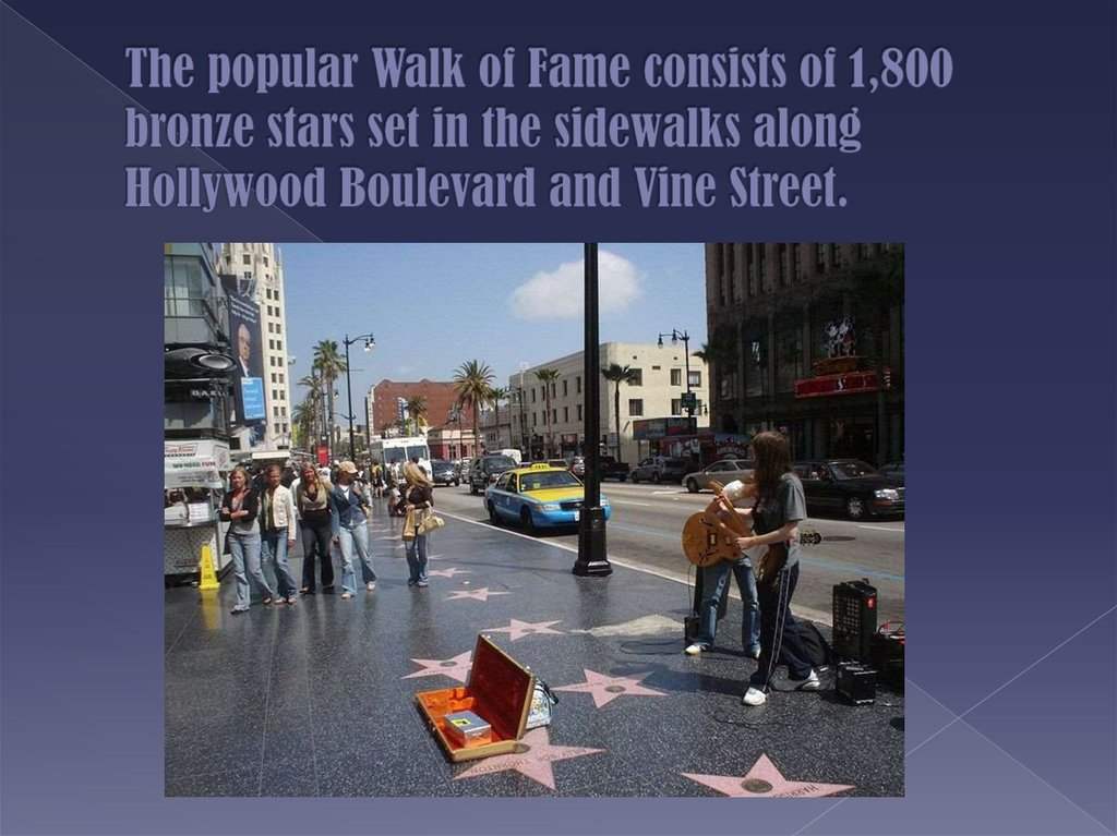 The popular Walk of Fame consists of 1,800 bronze stars set in the sidewalks along Hollywood Boulevard and Vine Street.