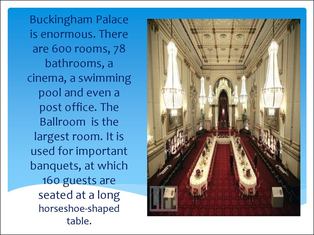 Buckingham Palace is enormous. There are 600 rooms, 78 bathrooms, a cinema, a swimming pool and even a post office. The Ballroom is the largest room. It is used for important banquets, at which 160 guests are seated at a long horseshoe-shaped table.