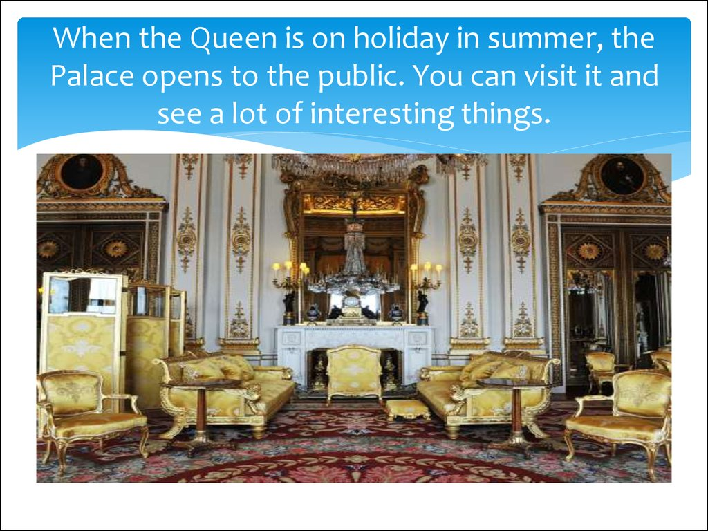 When the Queen is on holiday in summer, the Palace opens to the public. You can visit it and see a lot of interesting things.