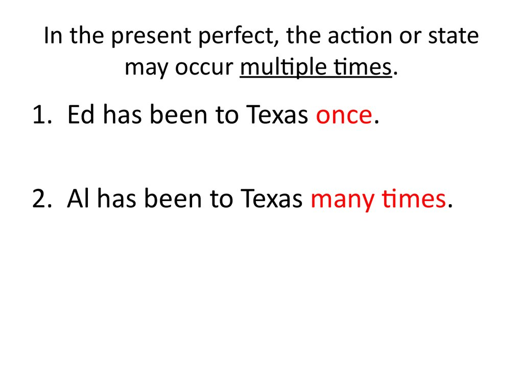 In the present perfect, the action or state may occur multiple times.