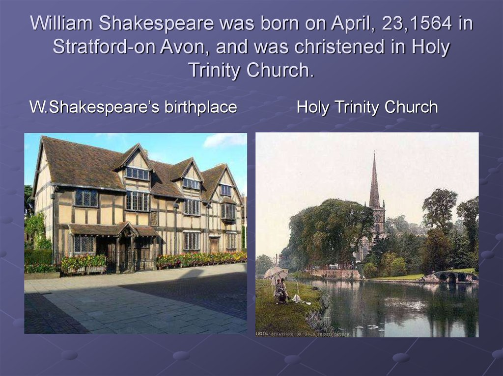 William Shakespeare was born on April, 23,1564 in Stratford-on Avon, and was christened in Holy Trinity Church.