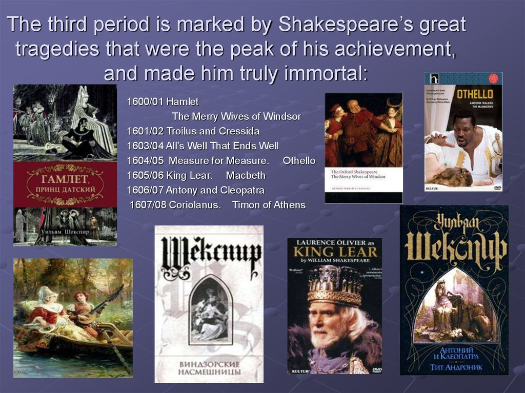 The third period is marked by Shakespeare's great tragedies that were the peak of his achievement, and made him truly immortal: