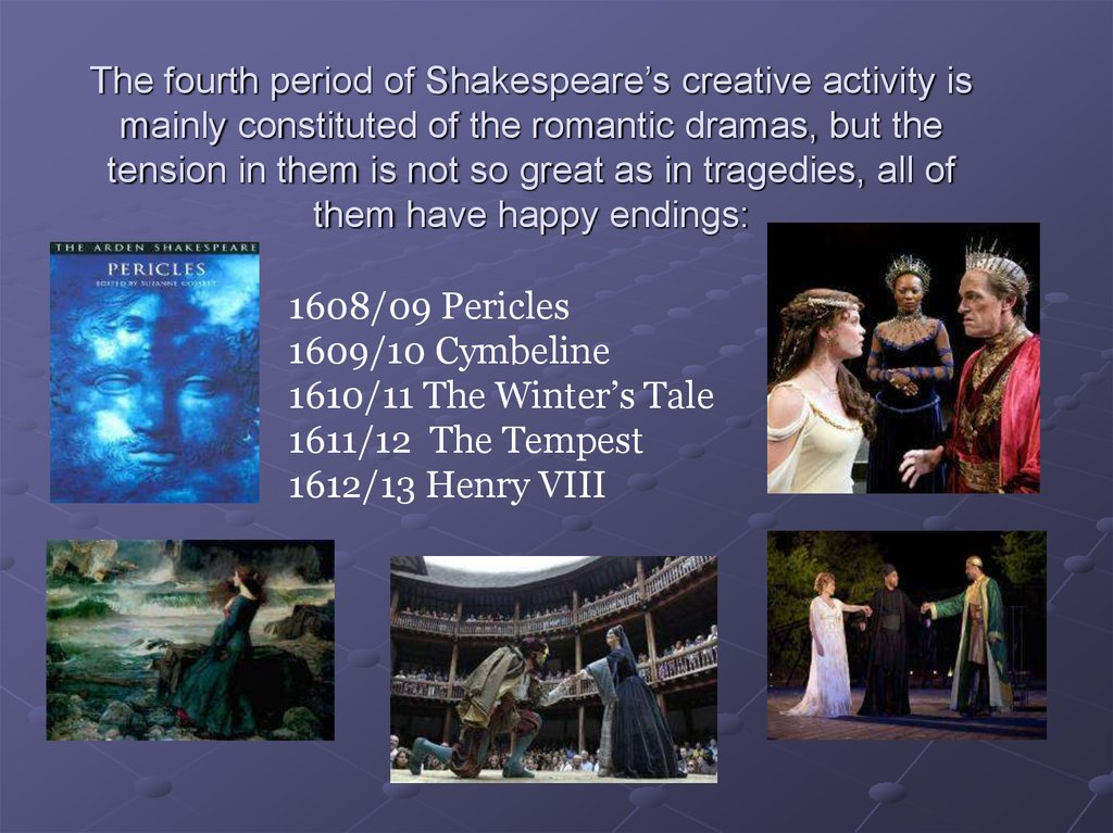 The fourth period of Shakespeare's creative activity is mainly constituted of the romantic dramas, but the tension in them is not so great as in tragedies, all of them have happy endings: