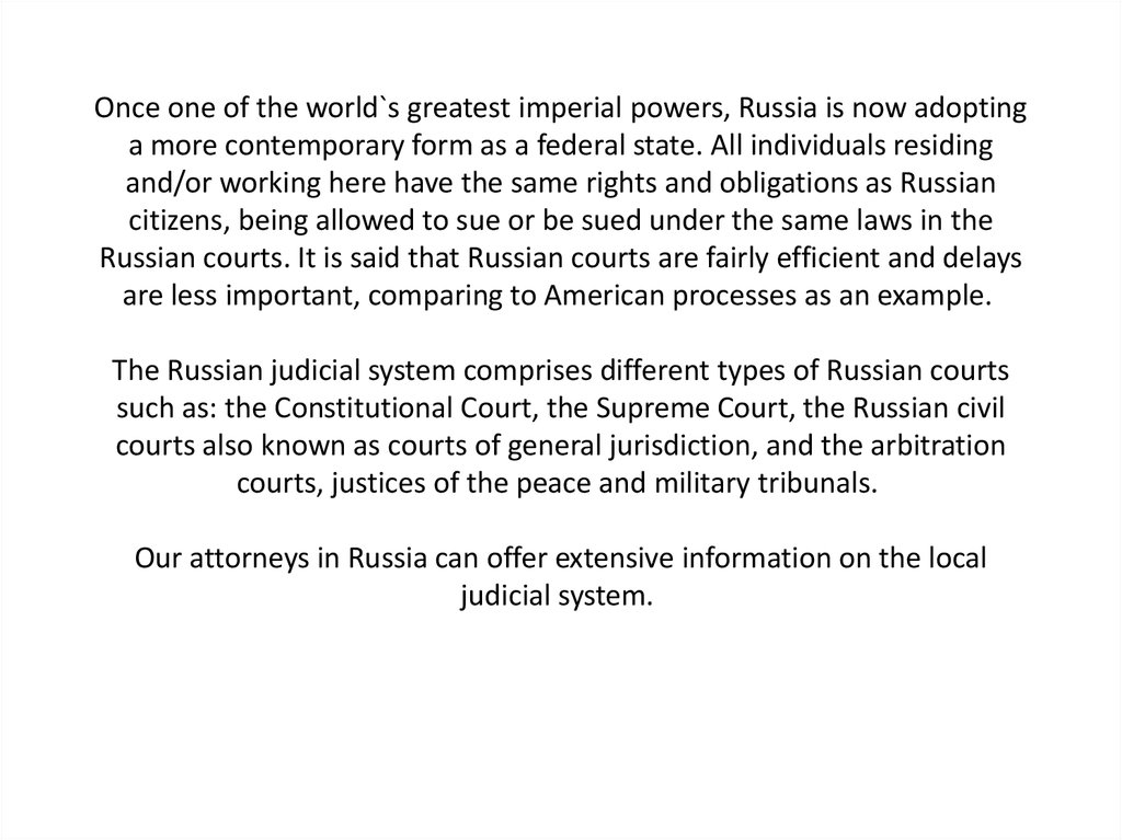 Once one of the world`s greatest imperial powers, Russia is now adopting a more contemporary form as a federal state. All individuals residing and/or working here have the same rights and obligations as Russian citizens, being allowed to sue or be sued un