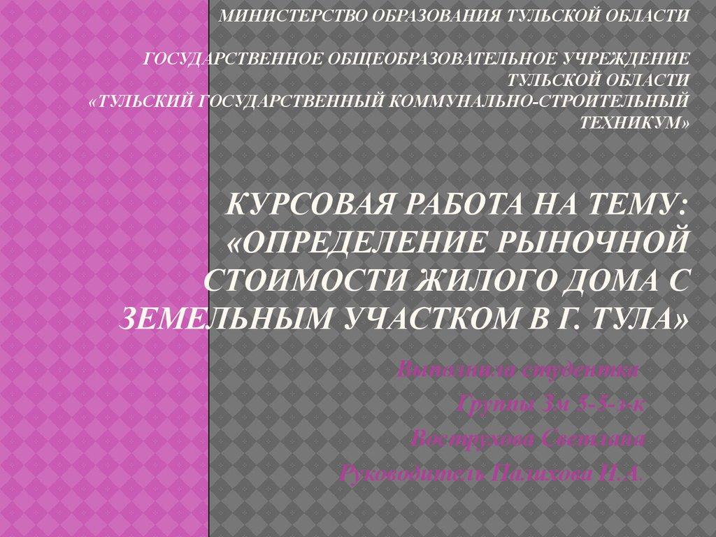 Определение рыночной стоимости жилого дома с земельным участком в  Министерство образования Тульской Области Государственное общеобразовательное учреждение Тульской области Тульский государственный к Цель курсовой работы