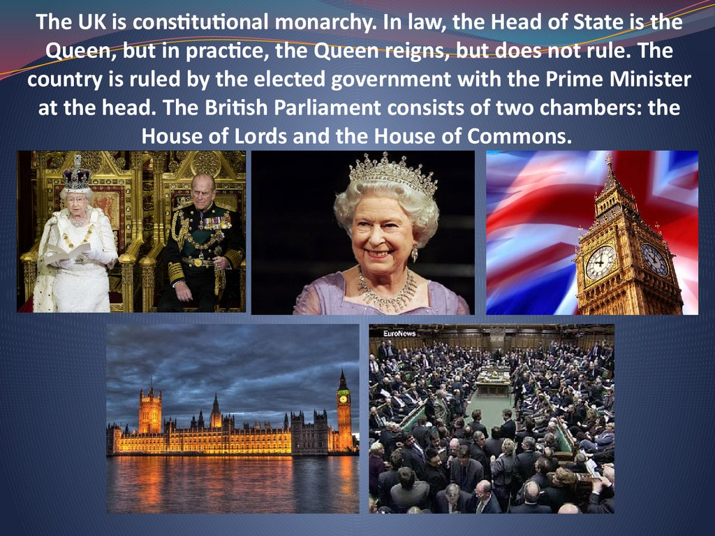 The UK is constitutional monarchy. In law, the Head of State is the Queen, but in practice, the Queen reigns, but does not rule. The country is ruled by the elected government with the Prime Minister at the head. The British Parliament consists of two cha
