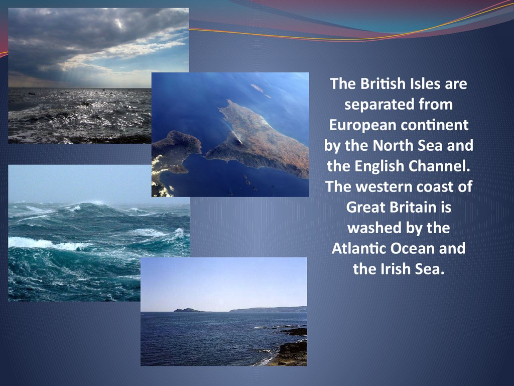 The British Isles are separated from European continent by the North Sea and the English Channel. The western coast of Great Britain is washed by the Atlantic Ocean and the Irish Sea.