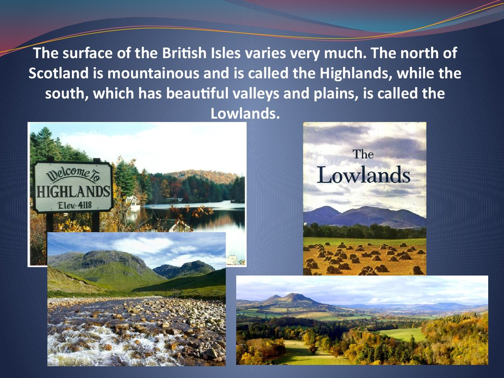 The surface of the British Isles varies very much. The north of Scotland is mountainous and is called the Highlands, while the south, which has beautiful valleys and plains, is called the Lowlands.