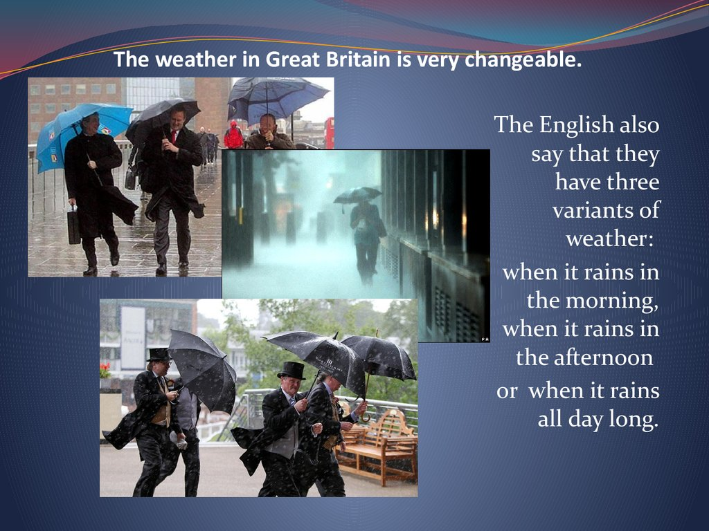 The weather in Great Britain is very changeable.