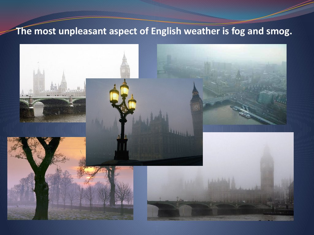 The most unpleasant aspect of English weather is fog and smog.