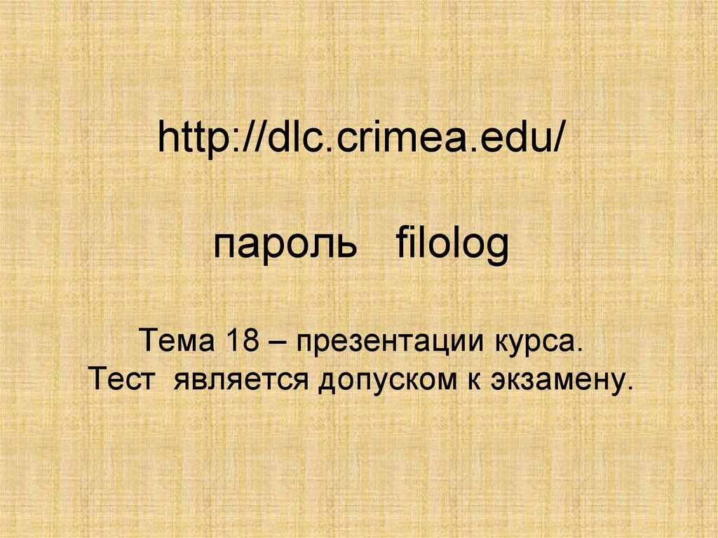 http://dlc.crimea.edu/ пароль filolog Тема 18 – презентации курса. Тест является допуском к экзамену.