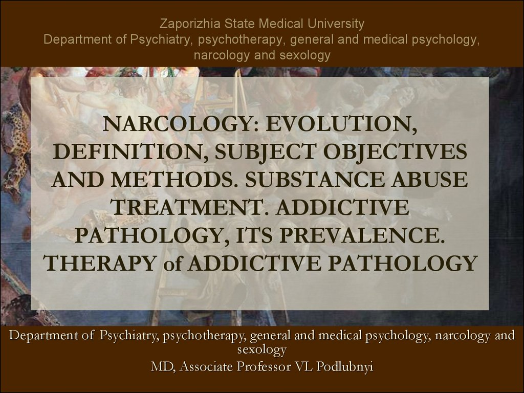 NARCOLOGY: EVOLUTION, DEFINITION, SUBJECT OBJECTIVES AND METHODS. SUBSTANCE ABUSE TREATMENT. ADDICTIVE PATHOLOGY, ITS PREVALENCE. THERAPY of ADDICTIVE PATHOLOGY