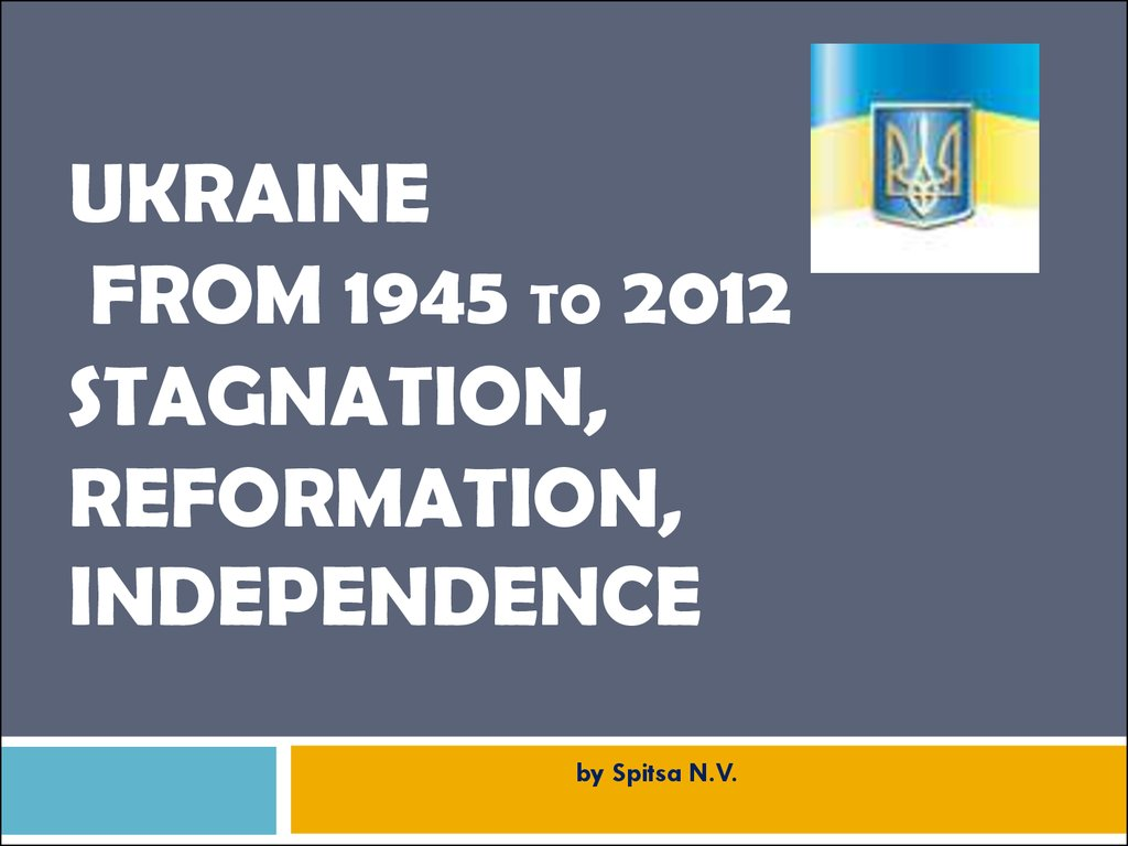 Ukraine from 1945 to 2012 STAGNATION, REFORMATION, INDEPENDENCE