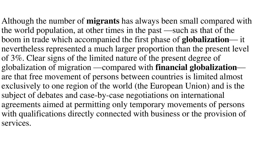 Although the number of migrants has always been small compared with the world population, at other times in the past —such as that of the boom in trade which accompanied the first phase of globalization— it nevertheless represented a much larger propo