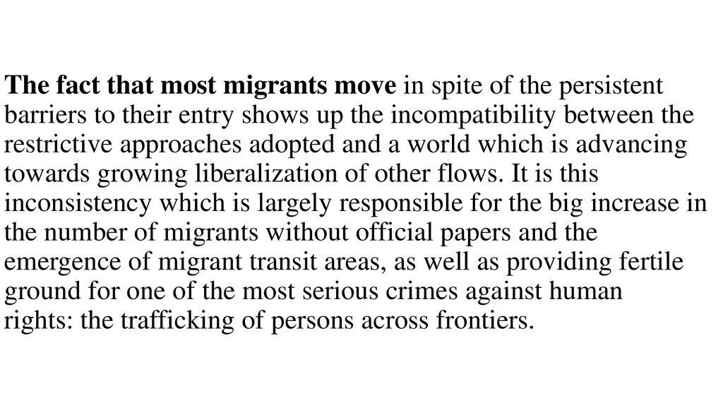 The fact that most migrants move in spite of the persistent barriers to their entry shows up the incompatibility between the restrictive approaches adopted and a world which is advancing towards growing liberalization of other flows. It is this inconsiste