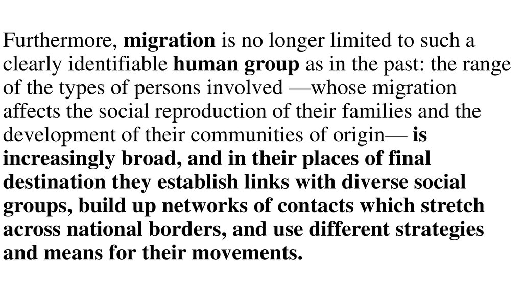 Furthermore, migration is no longer limited to such a clearly identifiable human group as in the past: the range of the types of persons involved —whose migration affects the social reproduction of their families and the development of their communities