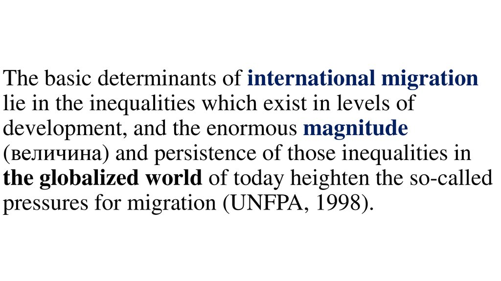 The basic determinants of international migration lie in the inequalities which exist in levels of development, and the enormous magnitude (величина) and persistence of those inequalities in the globalized world of today heighten the so-called pre