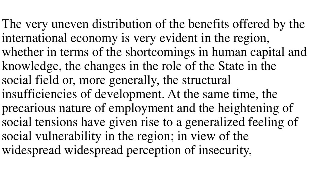 The very uneven distribution of the benefits offered by the international economy is very evident in the region, whether in terms of the shortcomings in human capital and knowledge, the changes in the role of the State in the social field or, more general