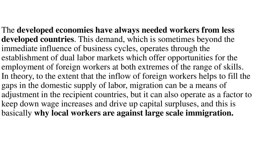 The developed economies have always needed workers from less developed countries. This demand, which is sometimes beyond the immediate influence of business cycles, operates through the establishment of dual labor markets which offer opportunities for the