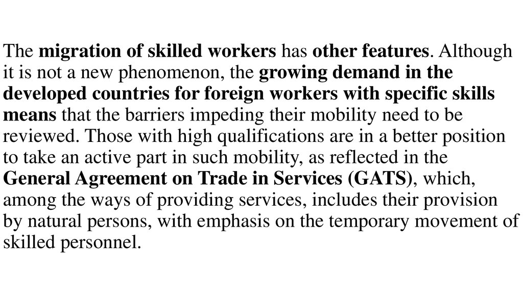 The migration of skilled workers has other features. Although it is not a new phenomenon, the growing demand in the developed countries for foreign workers with specific skills means that the barriers impeding their mobility need to be reviewed. Those wit