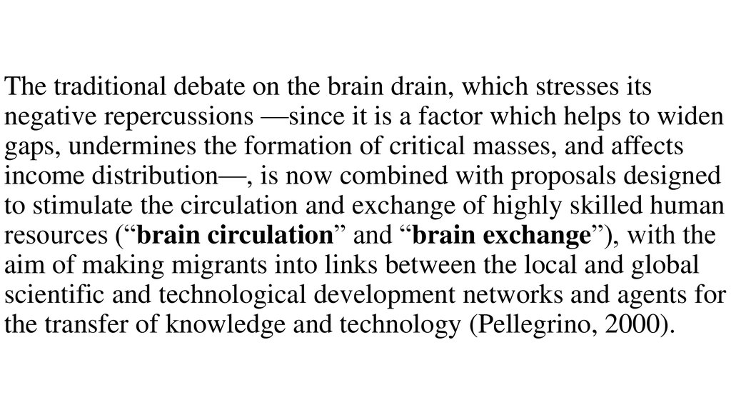 The traditional debate on the brain drain, which stresses its negative repercussions —since it is a factor which helps to widen gaps, undermines the formation of critical masses, and affects income distribution—, is now combined with proposals designe