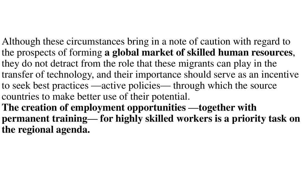 Although these circumstances bring in a note of caution with regard to the prospects of forming a global market of skilled human resources, they do not detract from the role that these migrants can play in the transfer of technology, and their importance