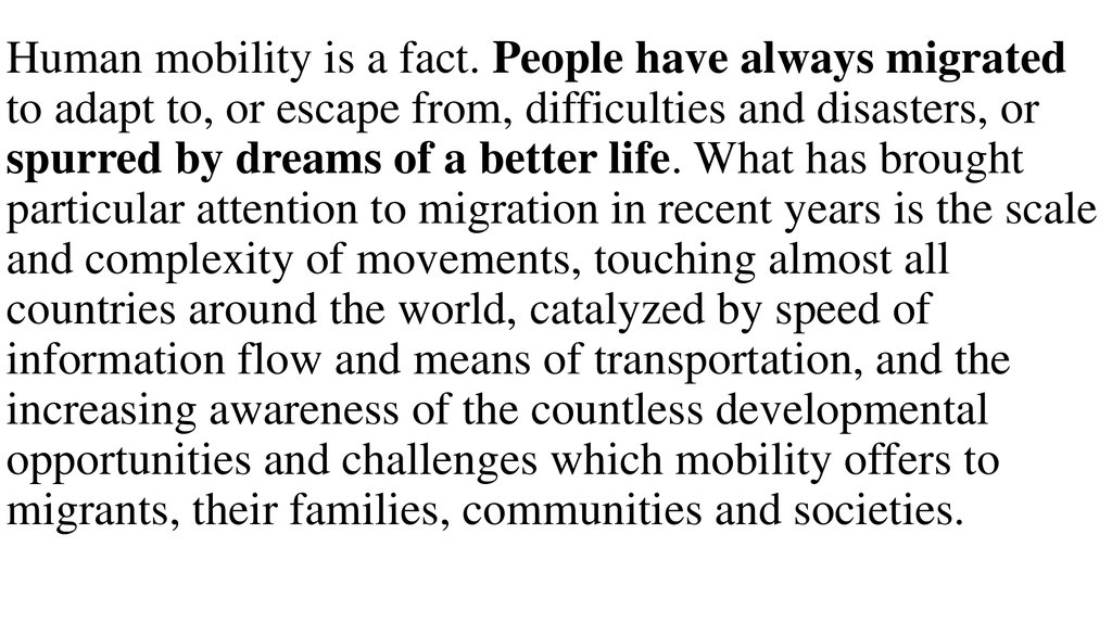 Human mobility is a fact. People have always migrated to adapt to, or escape from, difficulties and disasters, or spurred by dreams of a better life. What has brought particular attention to migration in recent years is the scale and complexity of movemen
