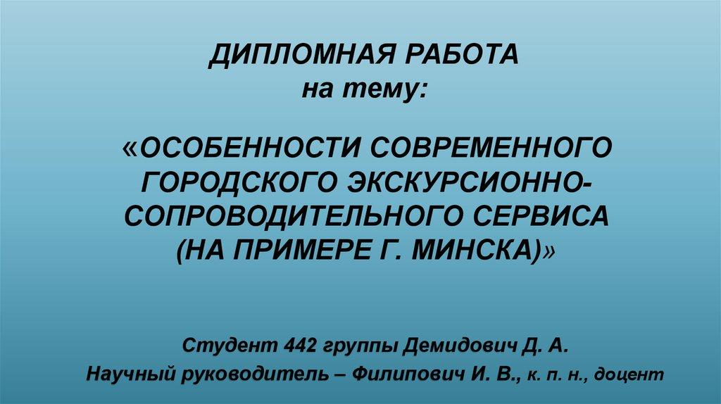 Особенности современного городского экскурсионно сопроводительного  ДИПЛОМНАЯ РАБОТА на тему ОСОБЕННОСТИ СОВРЕМЕННОГО ГОРОДСКОГО ЭКСКУРСИОННОСОПРОВОДИТЕЛЬНОГО СЕРВИСА НА ПРИМЕРЕ Г МИНСКА Студент 442 группы Демидович Д