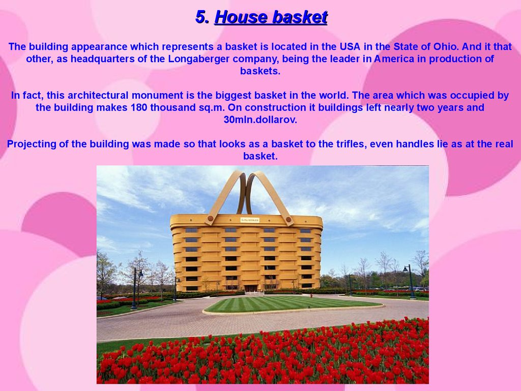5. House basket The building appearance which represents a basket is located in the USA in the State of Ohio. And it that other, as headquarters of the Longaberger company, being the leader in America in production of baskets. In fact, this architectural