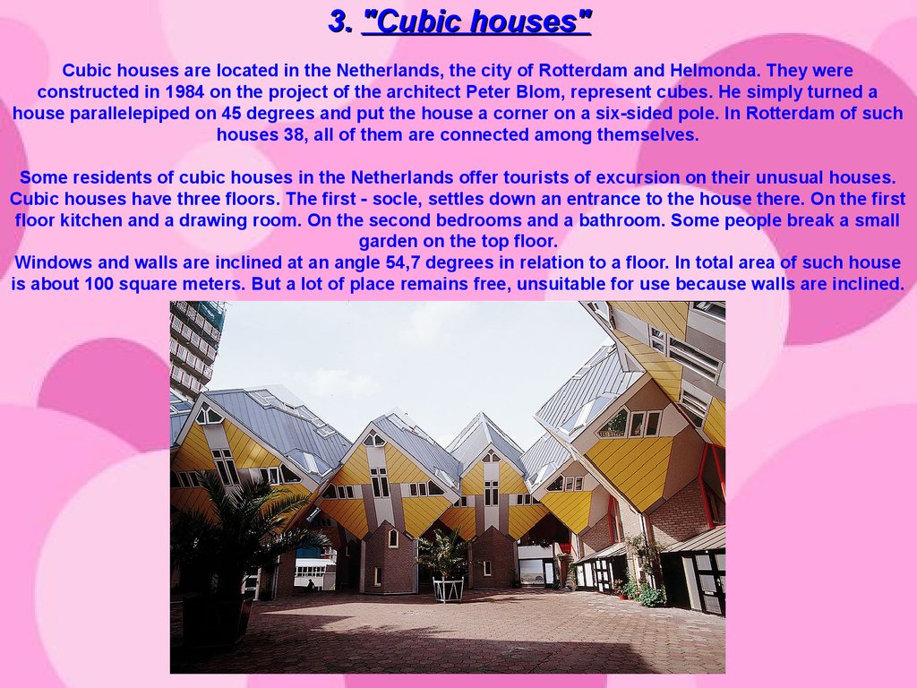 "3. ""Cubic houses"" Cubic houses are located in the Netherlands, the city of Rotterdam and Helmonda. They were constructed in 1984 on the project of the architect Peter Blom, represent cubes. He simply turned a house parallelepiped on 45 degrees and put the"