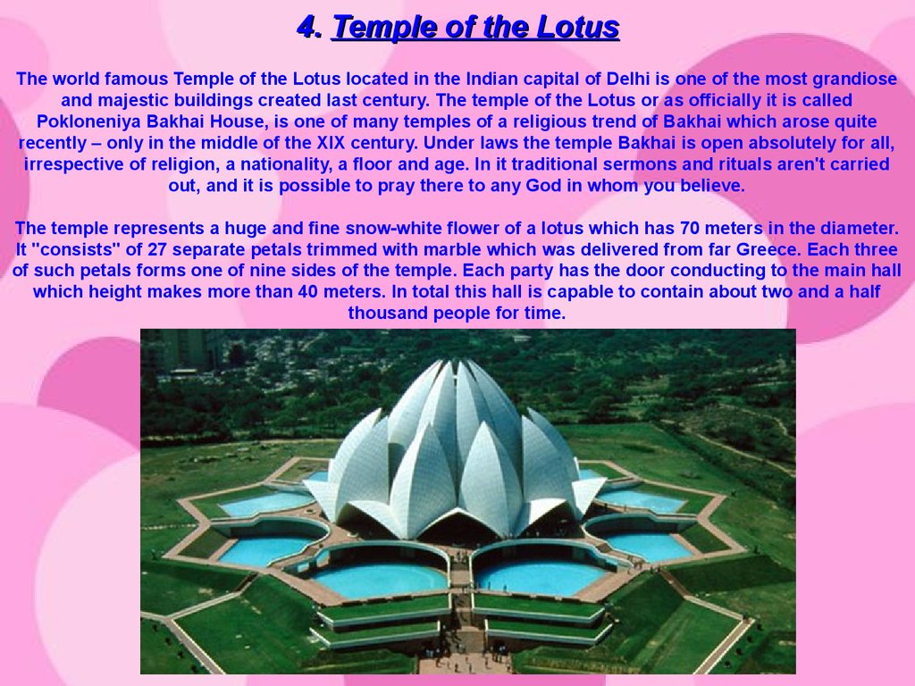 4. Temple of the Lotus The world famous Temple of the Lotus located in the Indian capital of Delhi is one of the most grandiose and majestic buildings created last century. The temple of the Lotus or as officially it is called Pokloneniya Bakhai House, is