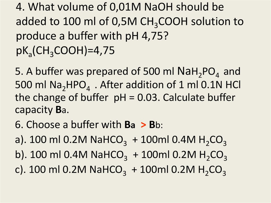 4. What volume of 0,01M NaOH should be added to 100 ml of 0,5M CH3COOH solution to produce a buffer with pH 4,75?