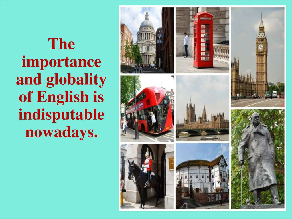 The importance and globality of English is indisputable nowadays.