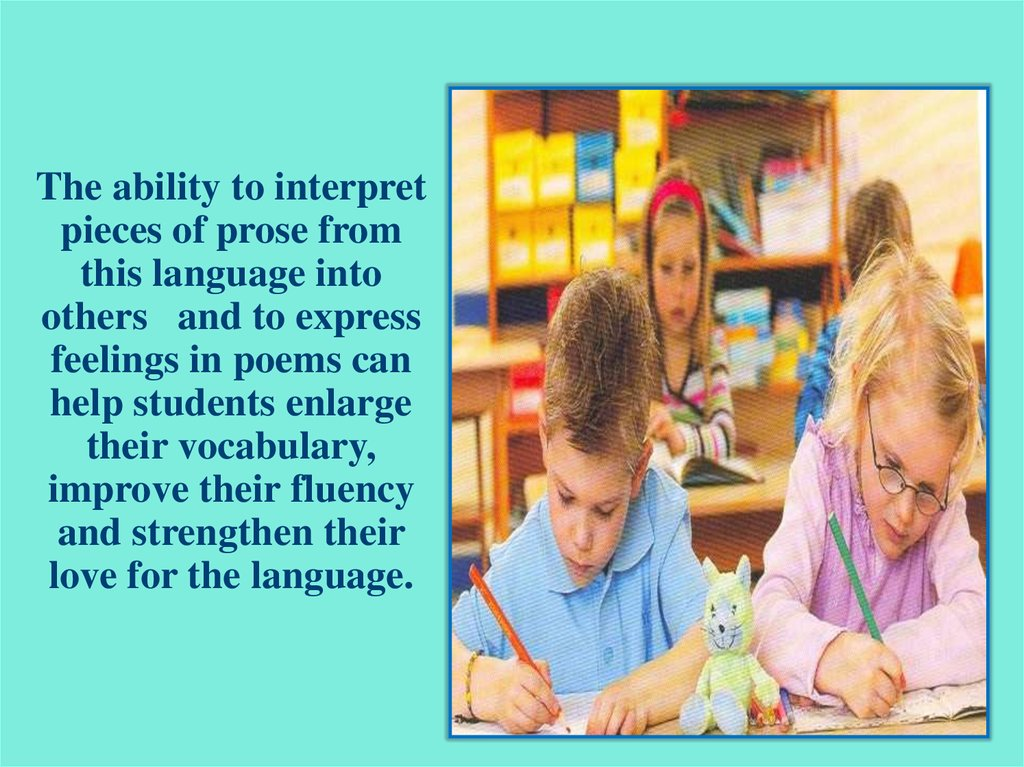 The ability to interpret pieces of prose from this language into others and to express feelings in poems can help students enlarge their vocabulary, improve their fluency and strengthen their love for the language.