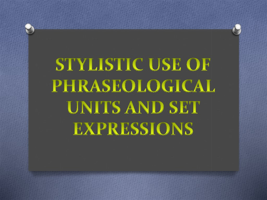 STYLISTIC USE OF PHRASEOLOGICAL UNITS AND SET EXPRESSIONS