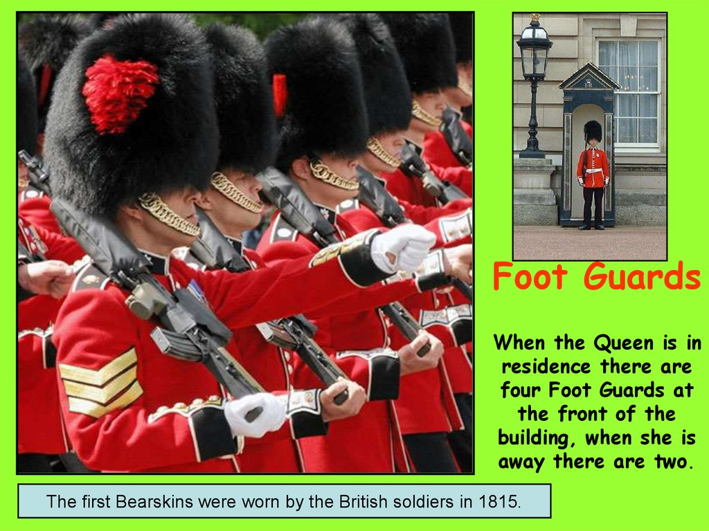 Foot Guards When the Queen is in residence there are four Foot Guards at the front of the building, when she is away there are two.