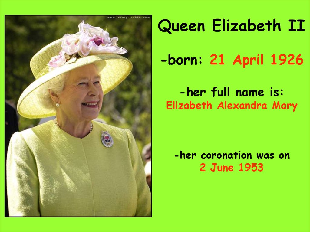 Queen Elizabeth II -born: 21 April 1926 -her full name is: Elizabeth Alexandra Mary -her coronation was on 2 June 1953