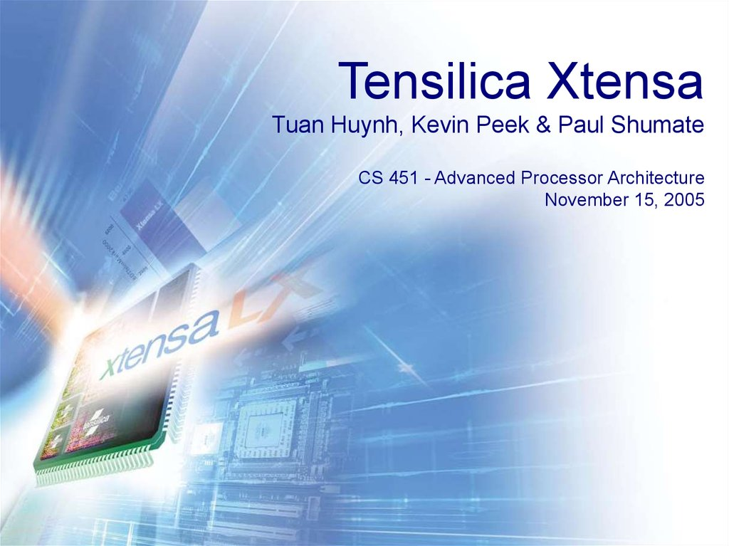 Tensilica Xtensa Tuan Huynh, Kevin Peek & Paul Shumate CS 451 - Advanced Processor Architecture November 15, 2005
