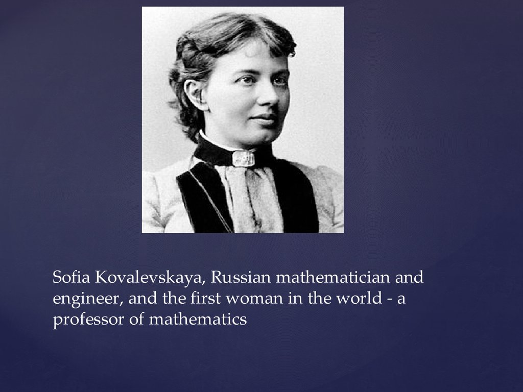 Sofia Kovalevskaya, Russian mathematician and engineer, and the first woman in the world - a professor of mathematics