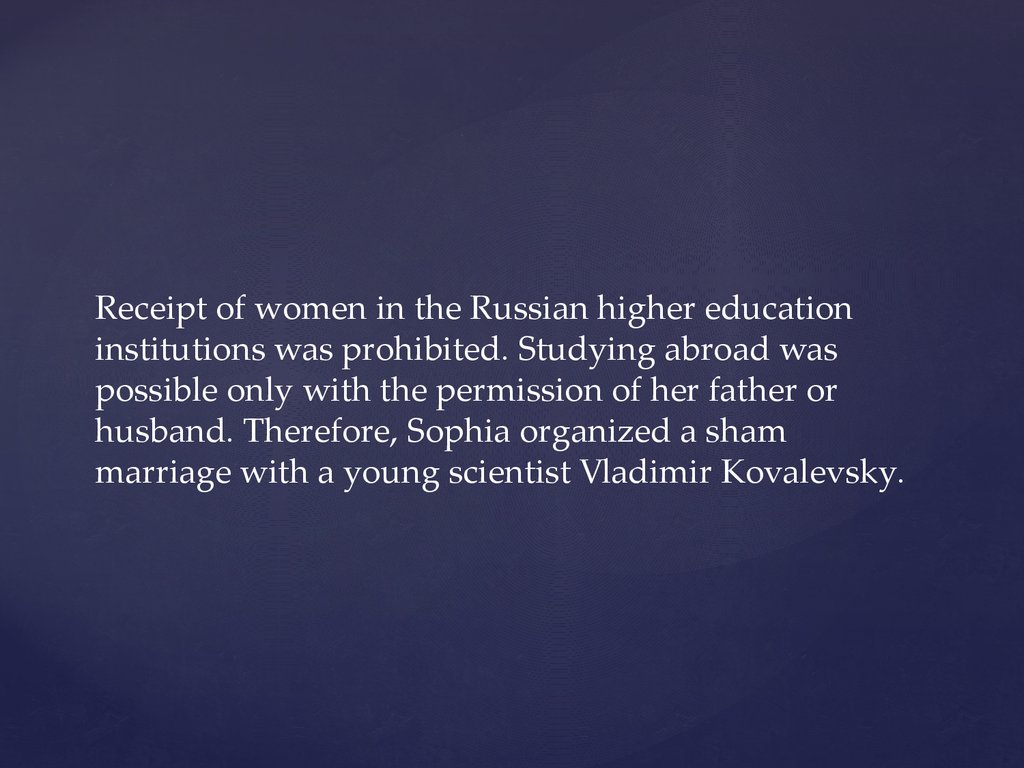 Receipt of women in the Russian higher education institutions was prohibited. Studying abroad was possible only with the permission of her father or husband. Therefore, Sophia organized a sham marriage with a young scientist Vladimir Kovalevsky.