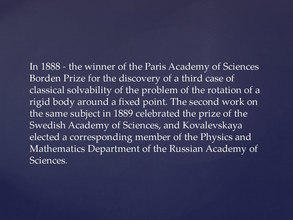 In 1888 - the winner of the Paris Academy of Sciences Borden Prize for the discovery of a third case of classical solvability of the problem of the rotation of a rigid body around a fixed point. The second work on the same subject in 1889 celebrated the p
