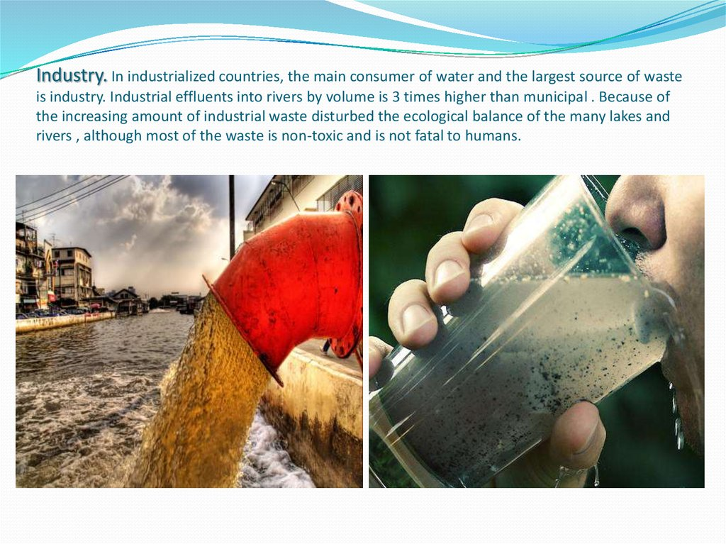 Industry. In industrialized countries, the main consumer of water and the largest source of waste is industry. Industrial effluents into rivers by volume is 3 times higher than municipal . Because of the increasing amount of industrial waste disturbed the