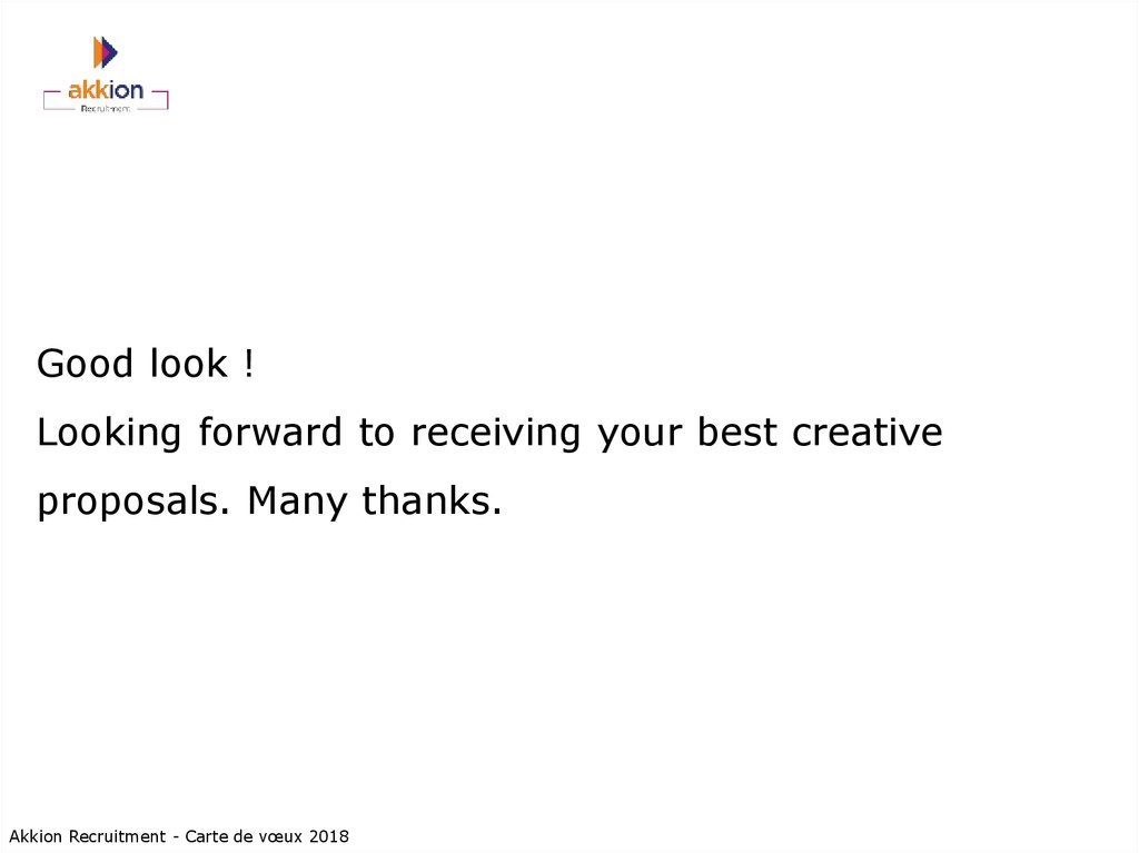 Good look ! Looking forward to receiving your best creative proposals. Many thanks.